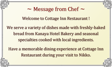 [Message from Chef] Welcome to Cottage Inn Restaurant ! We serve a variety of dishes made with freshly-baked bread from Kanaya Hotel Bakery and seasonal specialties cooked with local ingredients. Have a memorable dining experience at Cottage Inn Restaurant during your visit to Nikko.